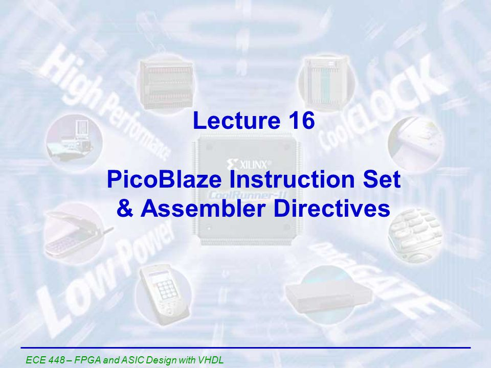 ECE 448 – FPGA and ASIC Design with VHDL Lecture 16 PicoBlaze Instruction Set & Assembler Directives