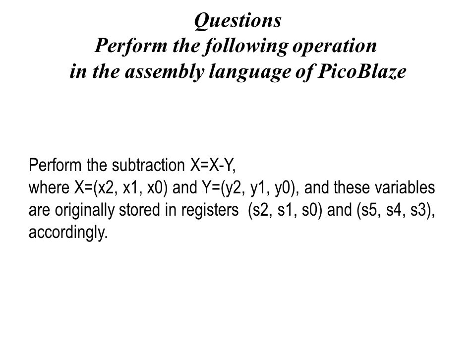 Questions Perform the following operation in the assembly language of PicoBlaze Perform the subtraction X=X-Y, where X=(x2, x1, x0) and Y=(y2, y1, y0)