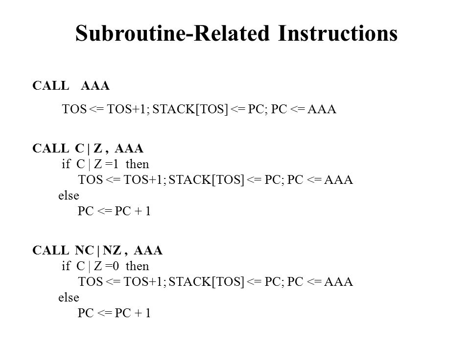 Subroutine-Related Instructions CALL AAA TOS <= TOS+1; STACK[TOS] <= PC; PC <= AAA CALL C | Z, AAA if C | Z =1 then TOS <= TOS+1; STACK[TOS] <= PC; PC