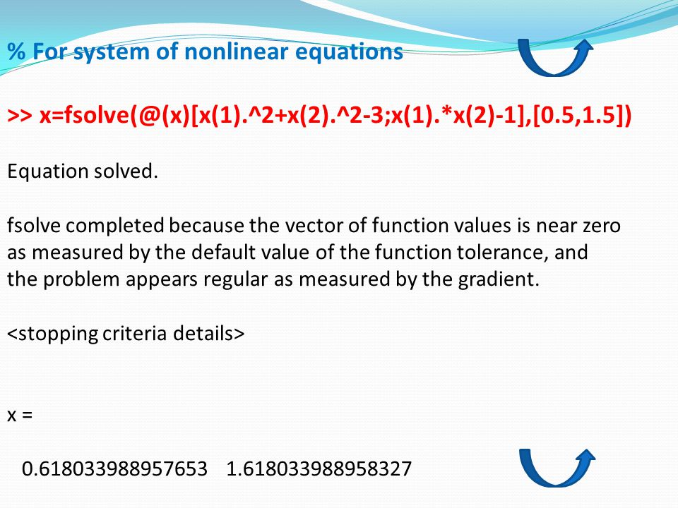 % For system of nonlinear equations >> x=fsolve(@(x)[x(1).^2+x(2).^2-3;x(1).*x(2)-1],[0.5,1.5]) Equation solved. fsolve completed because the vector o