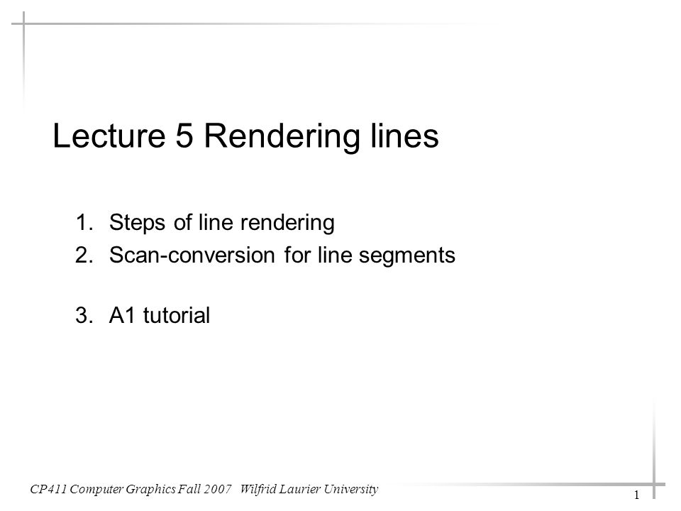 Lecture 5 Rendering lines 1.Steps of line rendering 2.Scan-conversion for line segments 3.A1 tutorial CP411 Computer Graphics Fall 2007 Wilfrid Laurier University 1