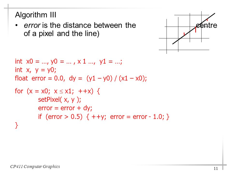 CP411 Computer Graphics 11 Algorithm III error is the distance between the centre of a pixel and the line) int x0 = …, y0 = …, x 1 …, y1 = …; int x, y = y0; float error = 0.0, dy = (y1 – y0) / (x1 – x0); for (x = x0; x  x1; ++x) { setPixel( x, y ); error = error + dy; if (error > 0.5) { ++y; error = error - 1.0; } }