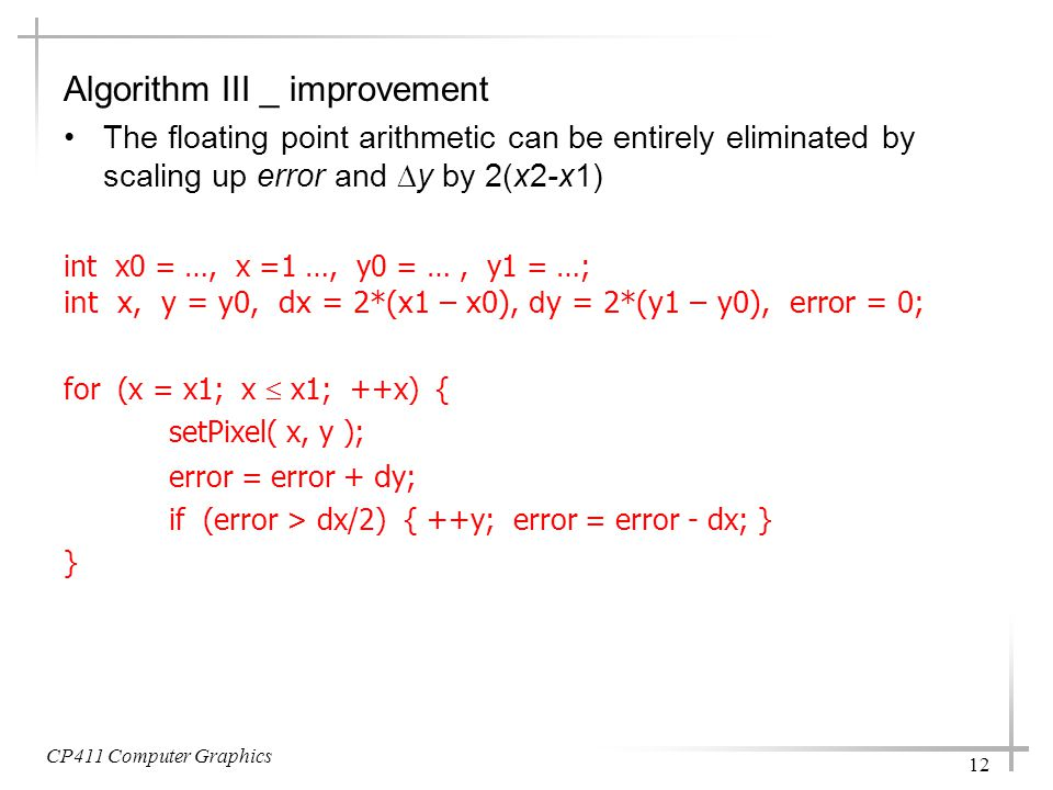 CP411 Computer Graphics 12 Algorithm III _ improvement The floating point arithmetic can be entirely eliminated by scaling up error and  y by 2(x2-x1) int x0 = …, x =1 …, y0 = …, y1 = …; int x, y = y0, dx = 2*(x1 – x0), d y = 2*(y1 – y0), error = 0; for (x = x1; x  x1; ++x) { setPixel( x, y ); error = error + d y; if (error > dx/2) { ++y; error = error - dx; } }