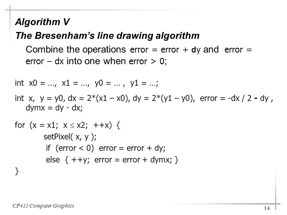 CP411 Computer Graphics 14 Algorithm V The Bresenham's line drawing algorithm Combine the operations error = error + d y and error = error – dx into one when error > 0 ; int x0 = …, x1 = …, y0 = …, y1 = …; int x, y = y0, dx = 2*(x1 – x0), d y = 2*(y1 – y0), error = -dx / 2 - d y, dymx = d y - dx; for (x = x1; x  x2; ++x) { setPixel( x, y ); if (error < 0) error = error + d y; else { ++y; error = error + dymx; } }