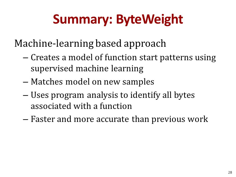 Summary: ByteWeight Machine-learning based approach – Creates a model of function start patterns using supervised machine learning – Matches model on