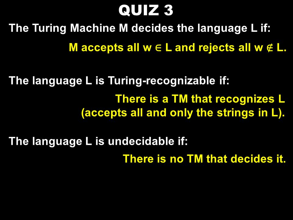 QUIZ 3 The Turing Machine M decides the language L if: M accepts all w ∈ L and rejects all w ∉ L.