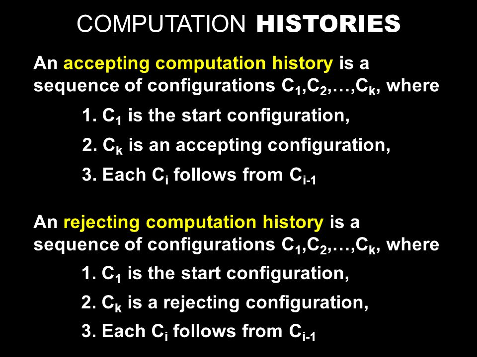 COMPUTATION HISTORIES An accepting computation history is a sequence of configurations C 1,C 2,…,C k, where An rejecting computation history is a sequence of configurations C 1,C 2,…,C k, where 1.