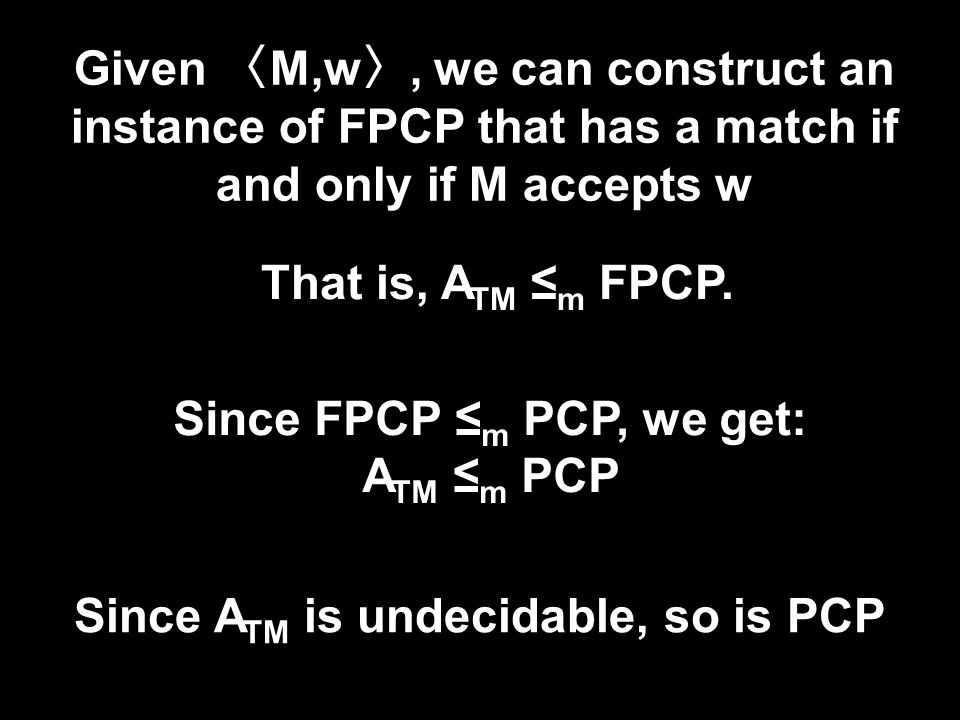 Given 〈 M,w 〉, we can construct an instance of FPCP that has a match if and only if M accepts w Since A TM is undecidable, so is PCP That is, A TM ≤ m FPCP.