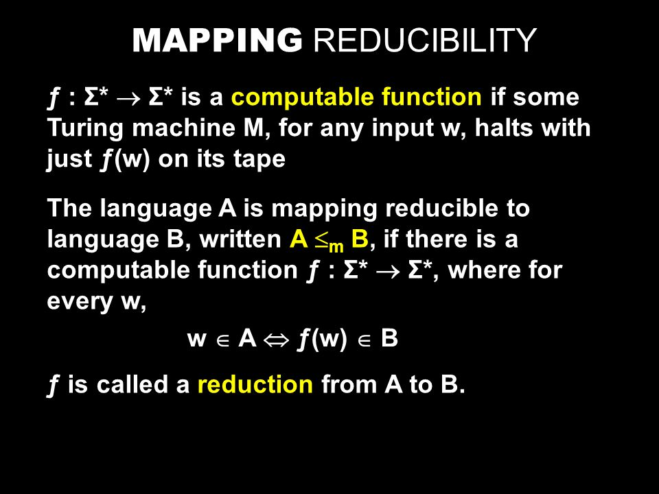 MAPPING REDUCIBILITY ƒ : Σ*  Σ* is a computable function if some Turing machine M, for any input w, halts with just ƒ(w) on its tape The language A is mapping reducible to language B, written A  m B, if there is a computable function ƒ : Σ*  Σ*, where for every w, w  A  ƒ(w)  B ƒ is called a reduction from A to B.