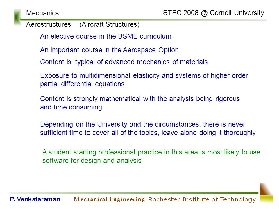 Mechanics Aerostructures (Aircraft Structures) An important course in the Aerospace Option Content is typical of advanced mechanics of materials Exposure to multidimensional elasticity and systems of higher order partial differential equations Content is strongly mathematical with the analysis being rigorous and time consuming Depending on the University and the circumstances, there is never sufficient time to cover all of the topics, leave alone doing it thoroughly A student starting professional practice in this area is most likely to use software for design and analysis An elective course in the BSME curriculum ISTEC 2008 @ Cornell University