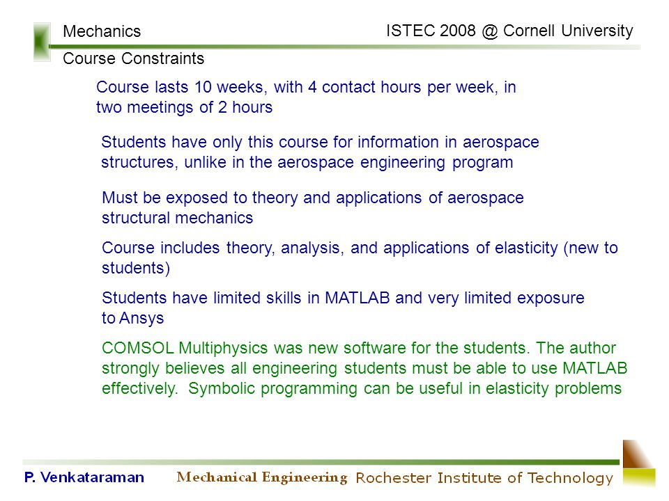 Mechanics Course Constraints Students have only this course for information in aerospace structures, unlike in the aerospace engineering program Must be exposed to theory and applications of aerospace structural mechanics Course includes theory, analysis, and applications of elasticity (new to students) Students have limited skills in MATLAB and very limited exposure to Ansys COMSOL Multiphysics was new software for the students.