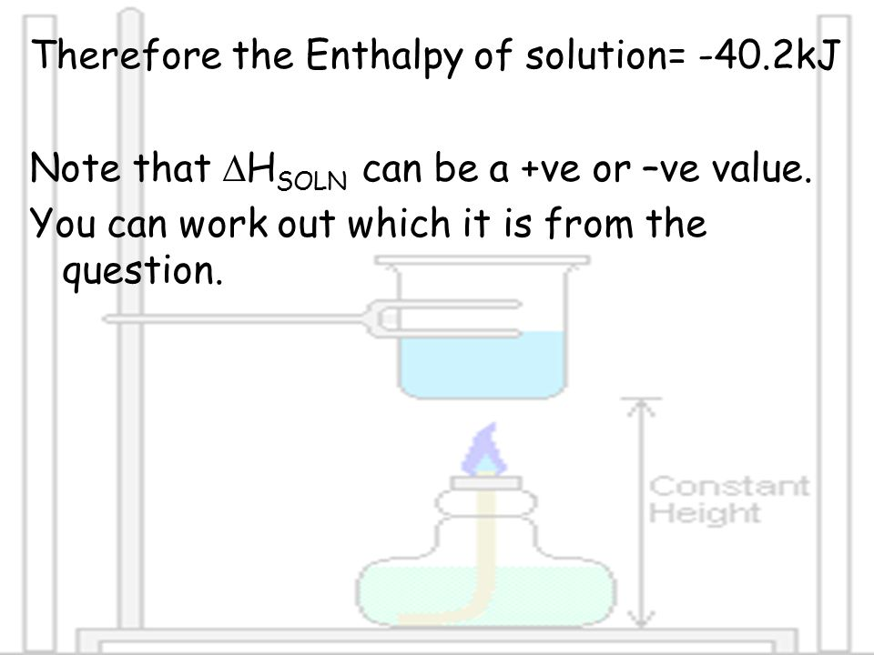 Therefore the Enthalpy of solution= -40.2kJ Note that  H SOLN can be a +ve or –ve value. You can work out which it is from the question.