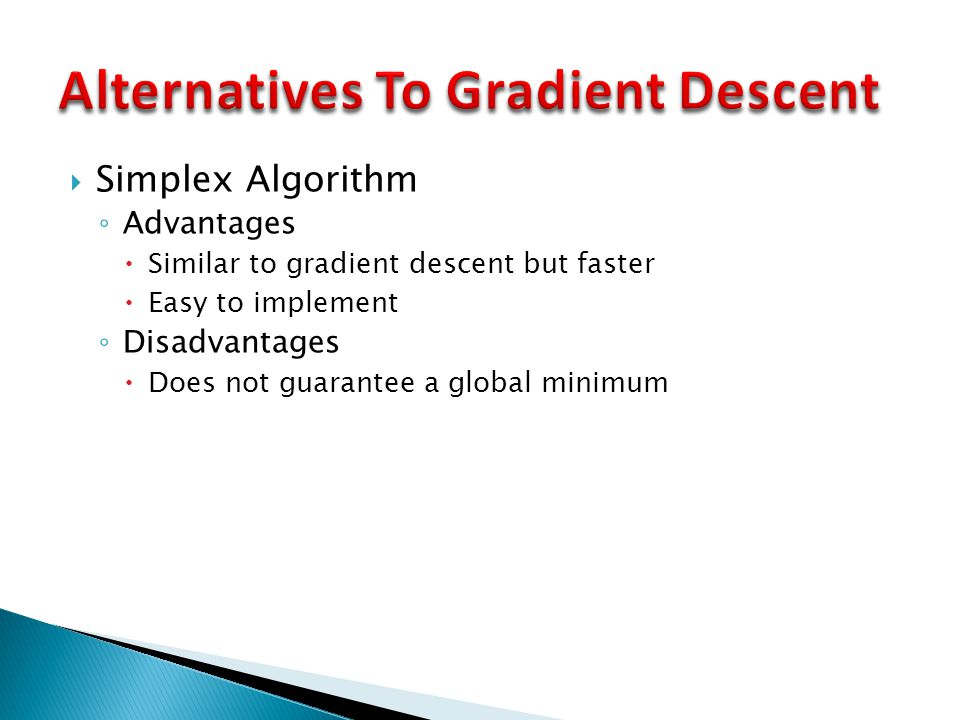  Simplex Algorithm ◦ Advantages  Similar to gradient descent but faster  Easy to implement ◦ Disadvantages  Does not guarantee a global minimum