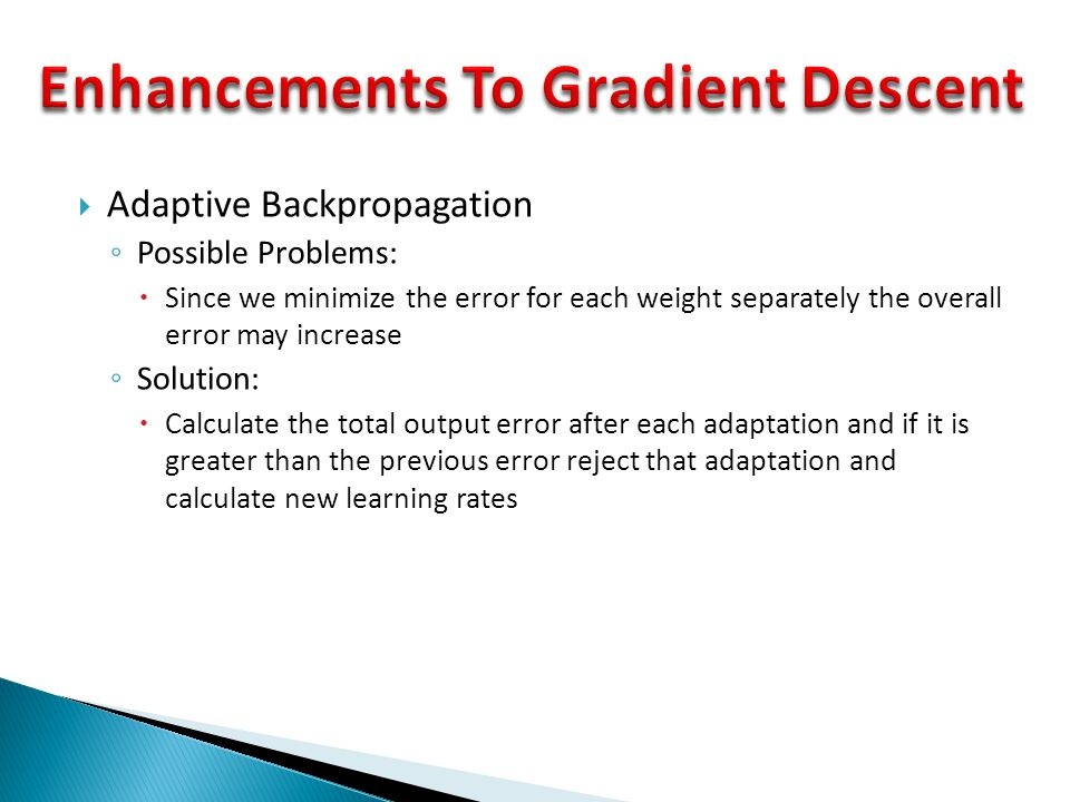  Adaptive Backpropagation ◦ Possible Problems:  Since we minimize the error for each weight separately the overall error may increase ◦ Solution: 