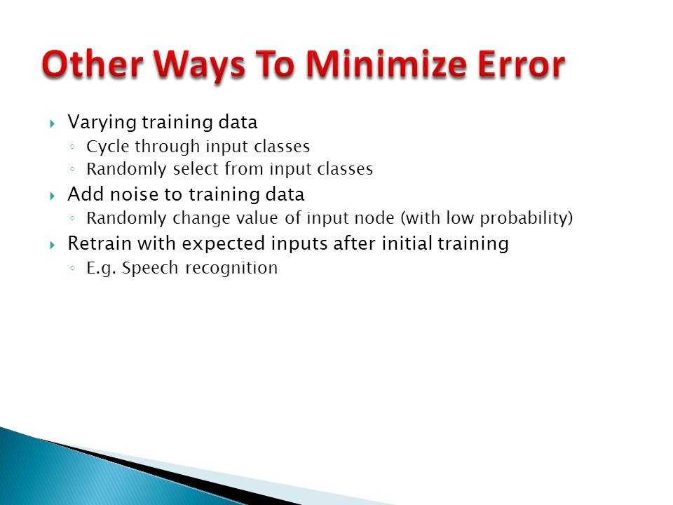  Varying training data ◦ Cycle through input classes ◦ Randomly select from input classes  Add noise to training data ◦ Randomly change value of inp