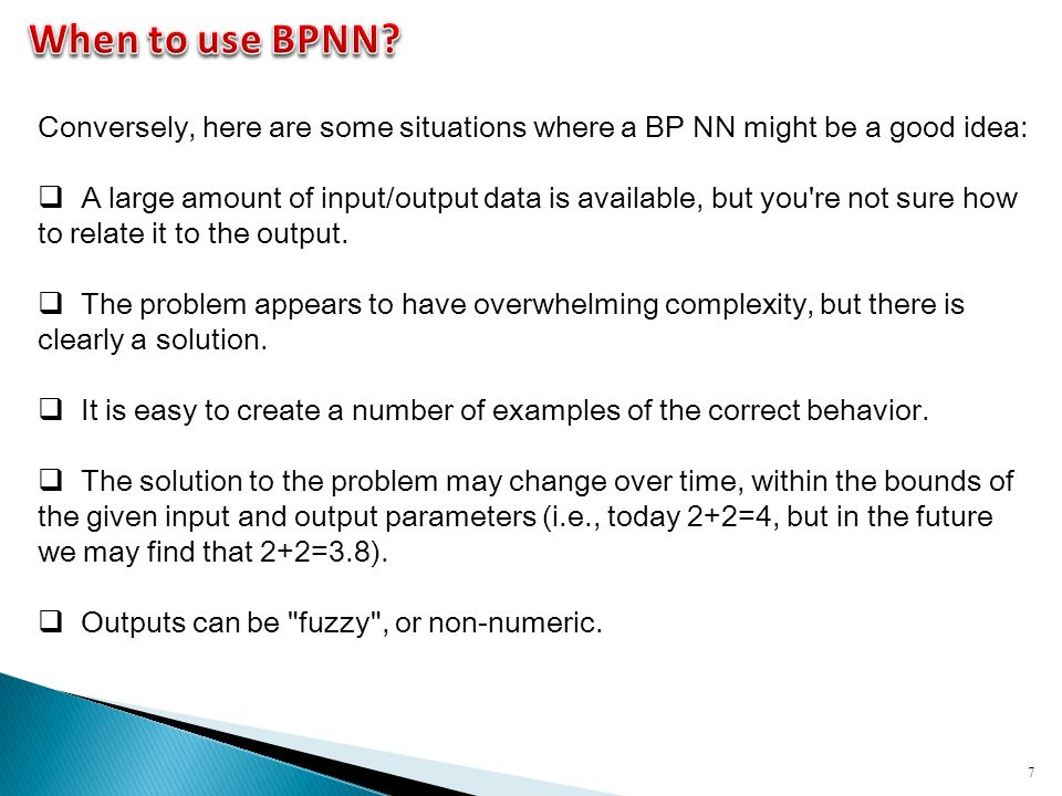 7 Conversely, here are some situations where a BP NN might be a good idea:  A large amount of input/output data is available, but you're not sure how