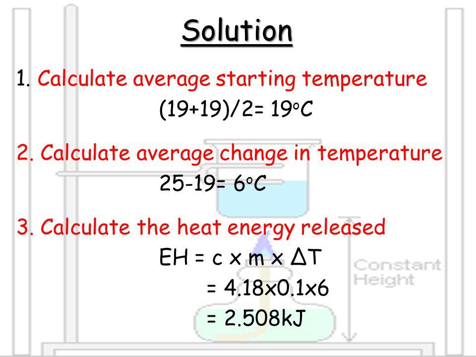 Solution 1.Calculate average starting temperature (19+19)/2= 19 o C 2.