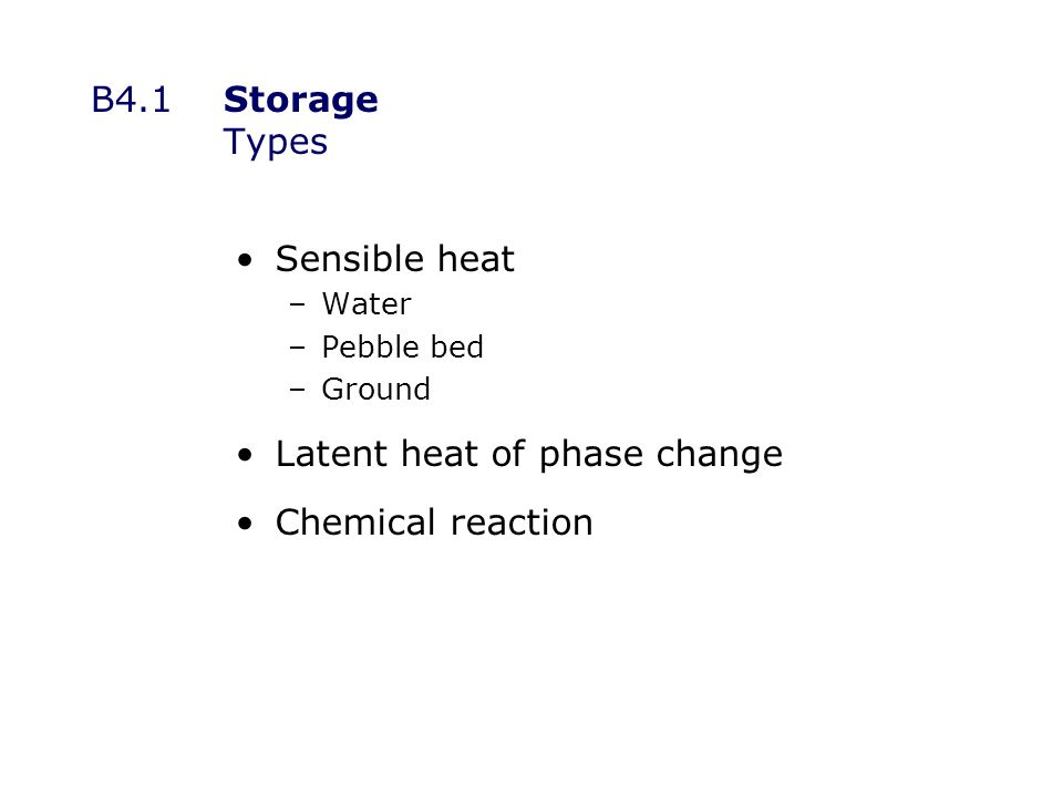 B4.1Storage Types Sensible heat –Water –Pebble bed –Ground Latent heat of phase change Chemical reaction