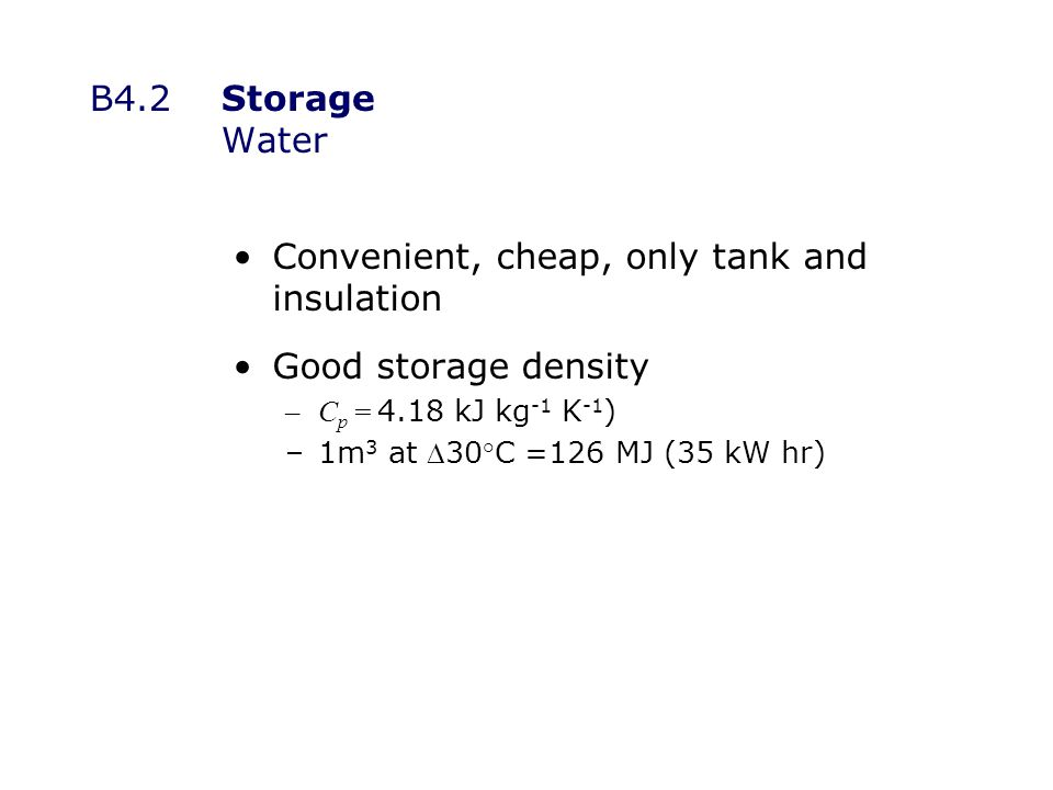 B4.2Storage Water Convenient, cheap, only tank and insulation Good storage density –C p = 4.18 kJ kg -1 K -1 ) –1m 3 at 30°C =126 MJ (35 kW hr)