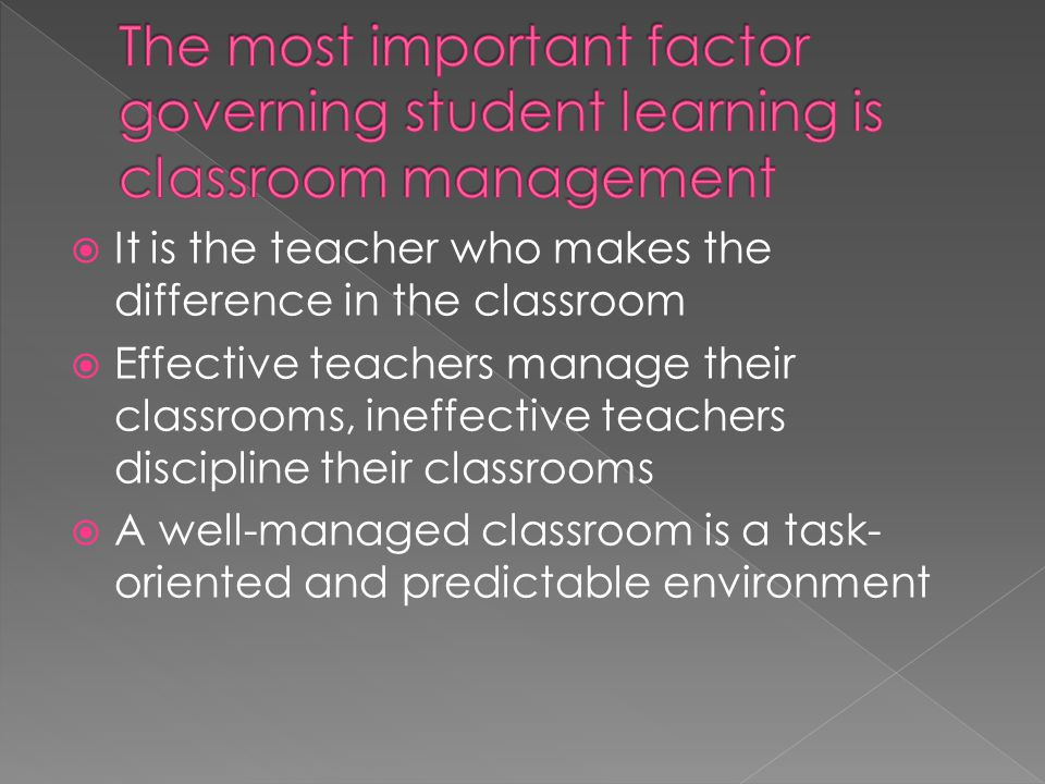  It is the teacher who makes the difference in the classroom  Effective teachers manage their classrooms, ineffective teachers discipline their classrooms  A well-managed classroom is a task- oriented and predictable environment