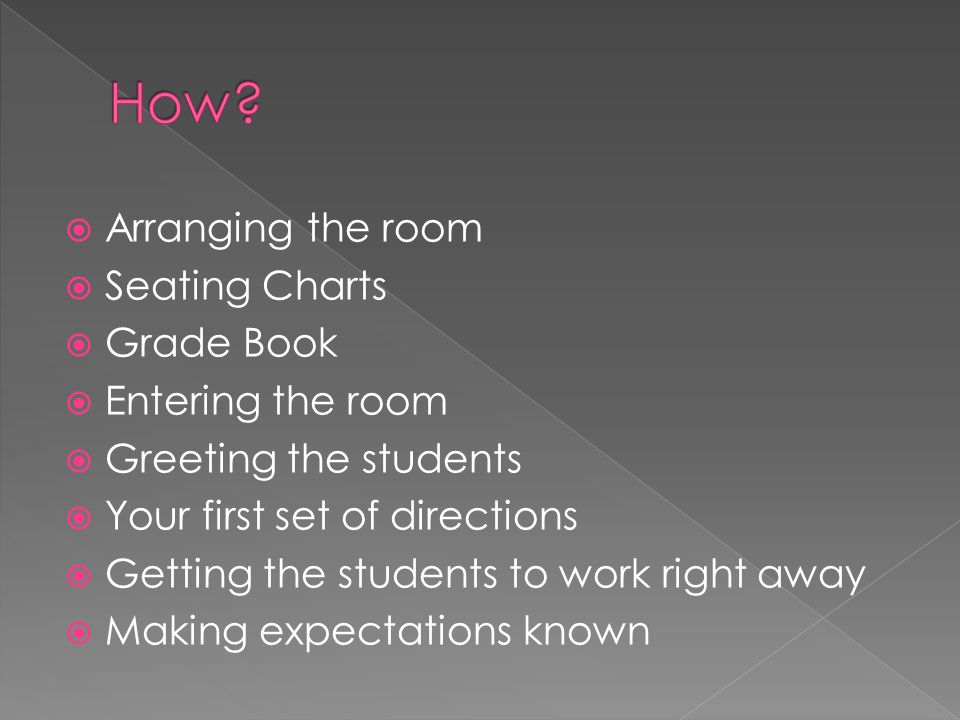 Arranging the room  Seating Charts  Grade Book  Entering the room  Greeting the students  Your first set of directions  Getting the students to work right away  Making expectations known