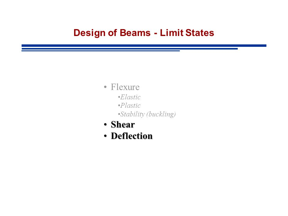 Design of Beams - Limit States Flexure Elastic Plastic Stability (buckling) ShearShear DeflectionDeflection