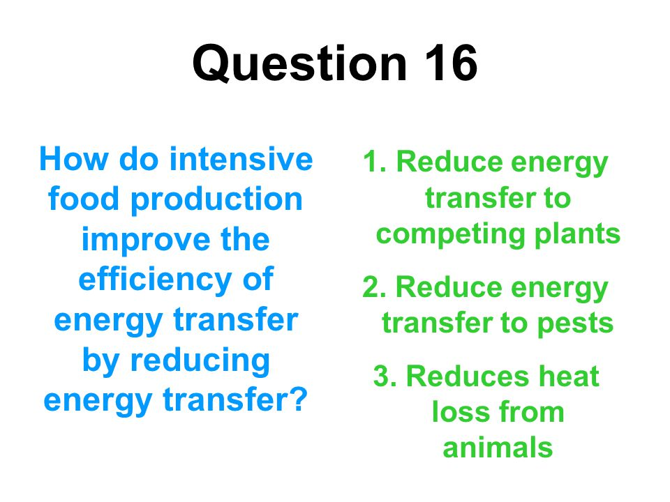Question 16 How do intensive food production improve the efficiency of energy transfer by reducing energy transfer? 1. Reduce energy transfer to compe