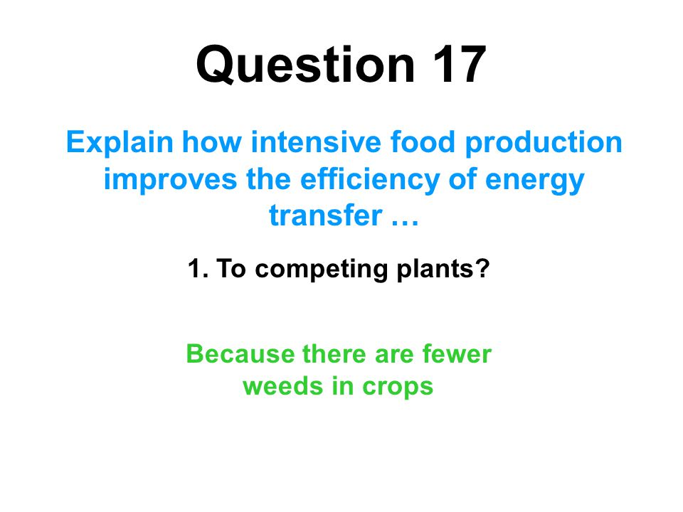 Question 17 Explain how intensive food production improves the efficiency of energy transfer … 1. To competing plants? Because there are fewer weeds i