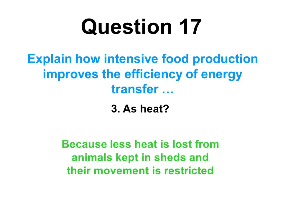 Question 17 Explain how intensive food production improves the efficiency of energy transfer … 3. As heat? Because less heat is lost from animals kept