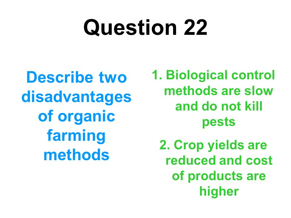 Question 22 Describe two disadvantages of organic farming methods 1. Biological control methods are slow and do not kill pests 2. Crop yields are redu