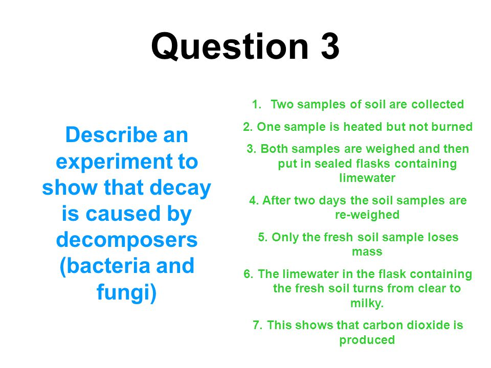 Question 3 Describe an experiment to show that decay is caused by decomposers (bacteria and fungi) 1.Two samples of soil are collected 2. One sample i