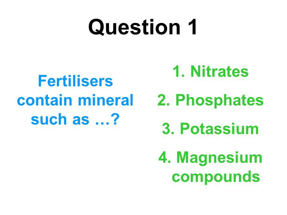 Question 1 Fertilisers contain mineral such as …? 1. Nitrates 2. Phosphates 3. Potassium 4. Magnesium compounds