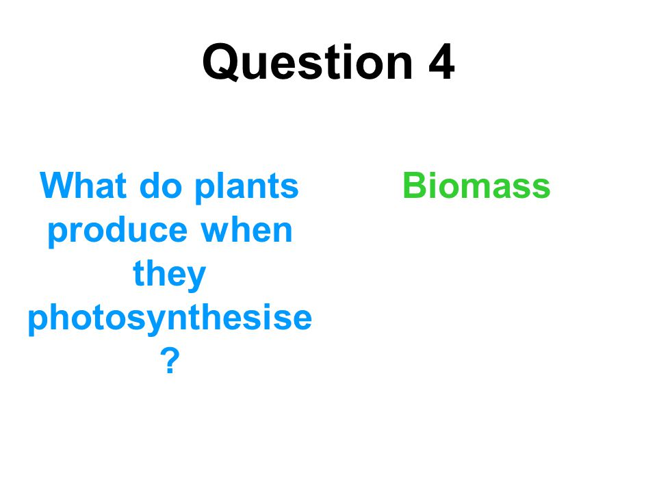 Question 4 What do plants produce when they photosynthesise ? Biomass