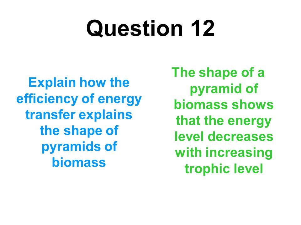 Question 12 Explain how the efficiency of energy transfer explains the shape of pyramids of biomass The shape of a pyramid of biomass shows that the e