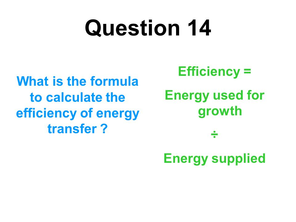 Question 14 What is the formula to calculate the efficiency of energy transfer ? Efficiency = Energy used for growth ÷ Energy supplied