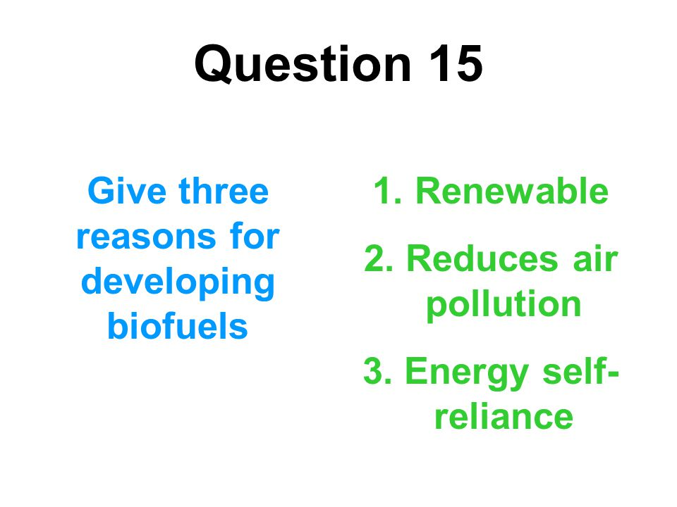 Question 15 Give three reasons for developing biofuels 1. Renewable 2. Reduces air pollution 3. Energy self- reliance
