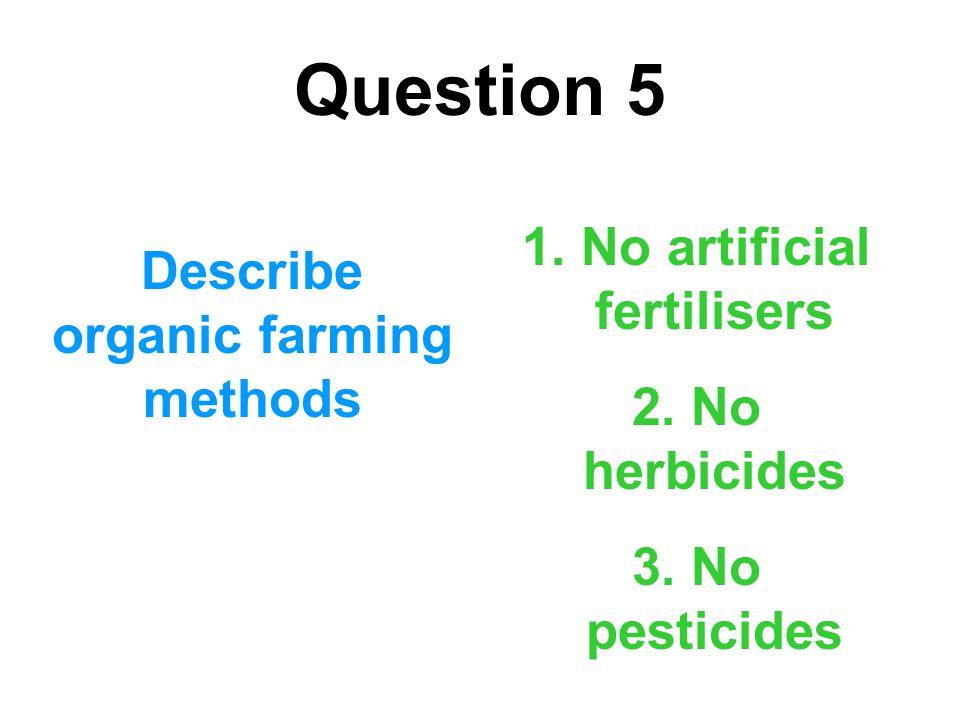 Question 5 Describe organic farming methods 1. No artificial fertilisers 2. No herbicides 3. No pesticides