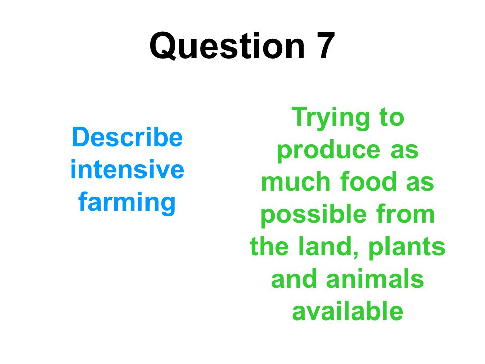 Question 7 Describe intensive farming Trying to produce as much food as possible from the land, plants and animals available