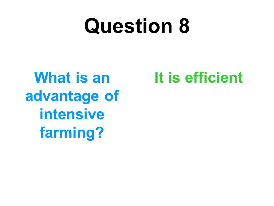 Question 8 What is an advantage of intensive farming? It is efficient