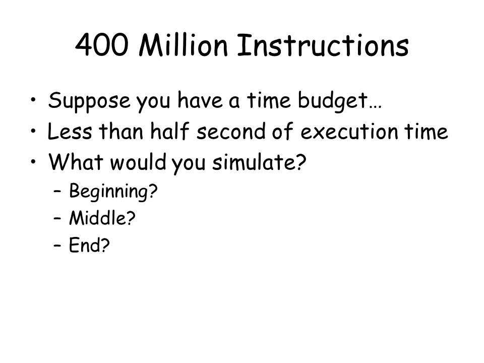 400 Million Instructions Suppose you have a time budget… Less than half second of execution time What would you simulate? –Beginning? –Middle? –End?