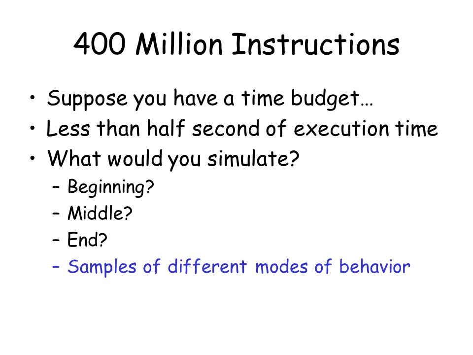 400 Million Instructions Suppose you have a time budget… Less than half second of execution time What would you simulate? –Beginning? –Middle? –End? –