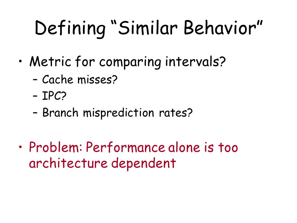 "Defining ""Similar Behavior"" Metric for comparing intervals? –Cache misses? –IPC? –Branch misprediction rates? Problem: Performance alone is too archit"