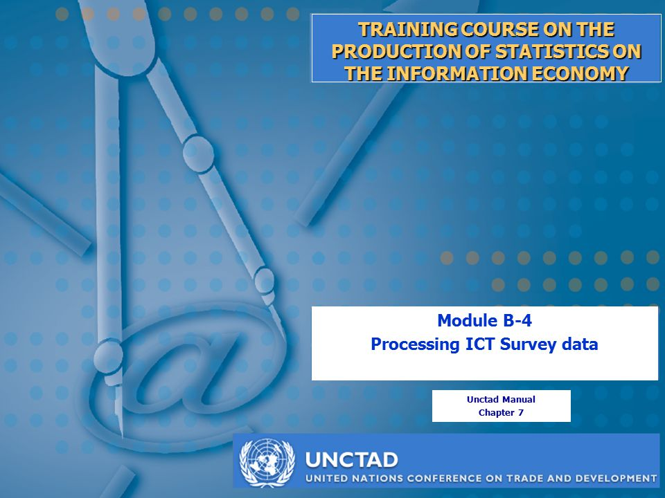 Module B-4: Processing ICT survey data TRAINING COURSE ON THE PRODUCTION OF STATISTICS ON THE INFORMATION ECONOMY Module B-4 Processing ICT Survey data Unctad Manual Chapter 7