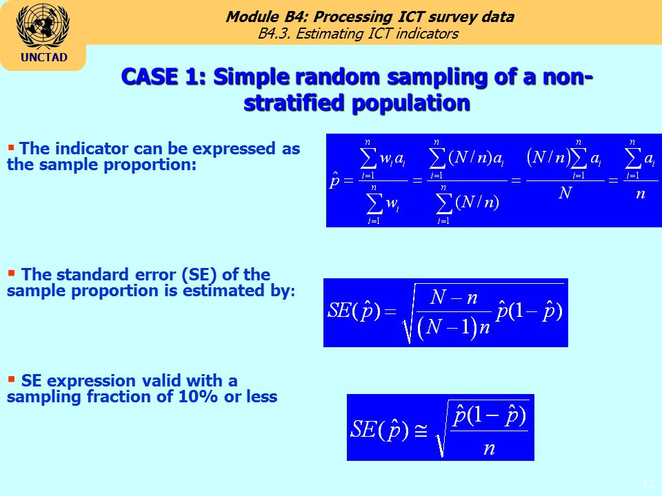 Module B4: Processing ICT survey data UNCTAD 12 CASE 1: Simple random sampling of a non- stratified population  The indicator can be expressed as the sample proportion:  The standard error (SE) of the sample proportion is estimated by :  SE expression valid with a sampling fraction of 10% or less B4.3.