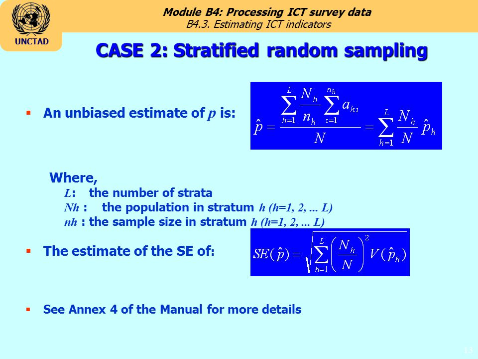 Module B4: Processing ICT survey data UNCTAD 13 CASE 2: Stratified random sampling  An unbiased estimate of p is: Where, L : the number of strata Nh : the population in stratum h (h=1, 2,...