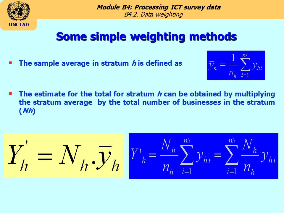 Module B4: Processing ICT survey data UNCTAD 9 Some simple weighting methods  The sample average in stratum h is defined as  The estimate for the total for stratum h can be obtained by multiplying the stratum average by the total number of businesses in the stratum (Nh) B4.2.