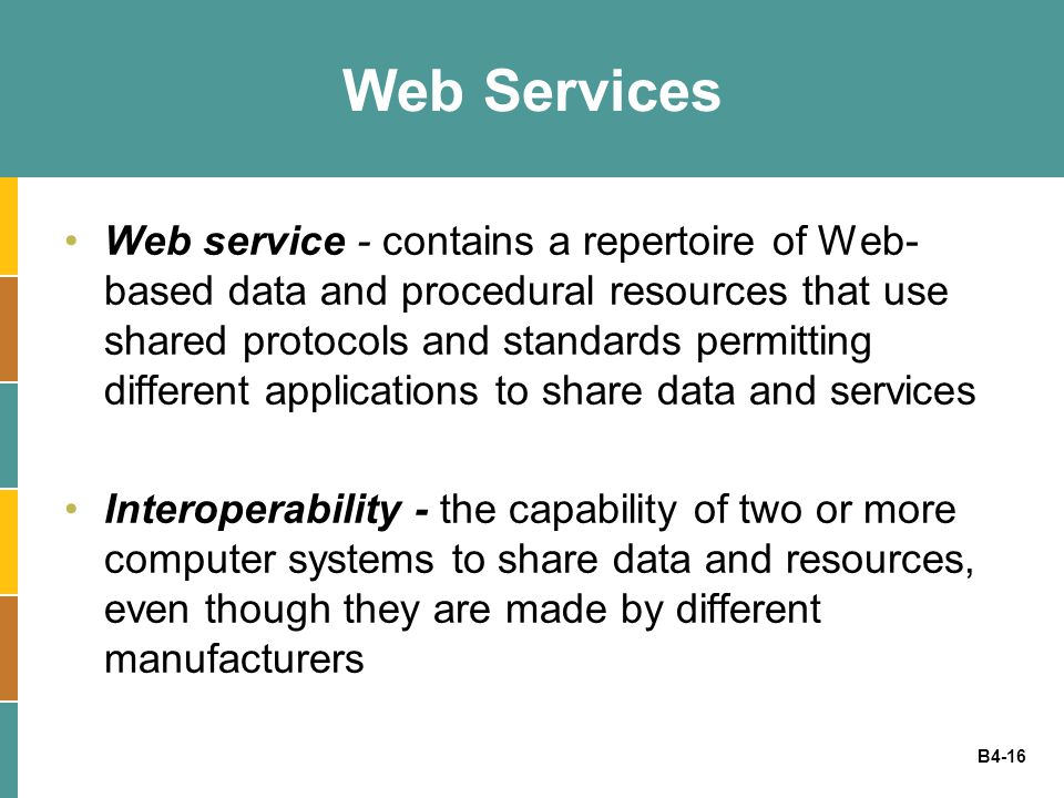 B4-16 Web Services Web service - contains a repertoire of Web- based data and procedural resources that use shared protocols and standards permitting