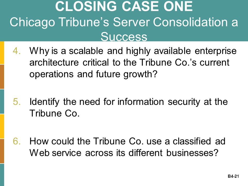 B4-21 CLOSING CASE ONE Chicago Tribune's Server Consolidation a Success 4.Why is a scalable and highly available enterprise architecture critical to t