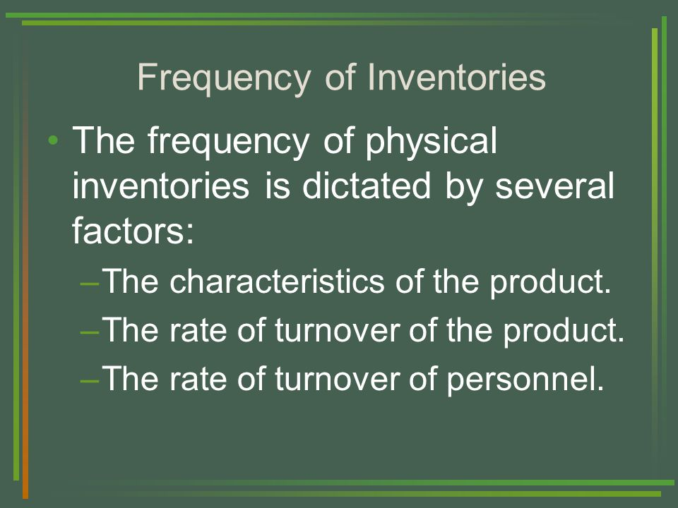Frequency of Inventories The frequency of physical inventories is dictated by several factors: –The characteristics of the product.