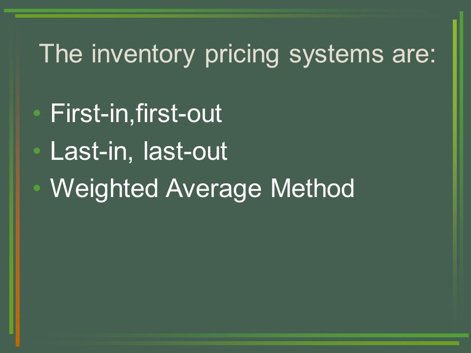 The inventory pricing systems are: First-in,first-out Last-in, last-out Weighted Average Method